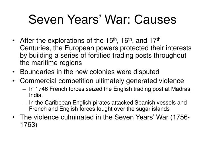 the causes of the seven years war The seven years war proved to be a crossroads in the history of british colonial rule in america britain was victorious, but after defeating her french foes (along with their indian allies), britain was left to contemplate the ramifications of a war that would leave her relationship with her american colonies altered forever.
