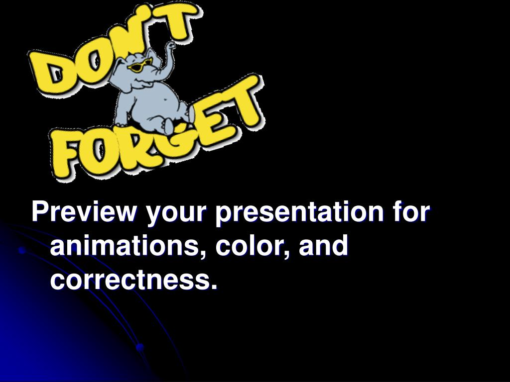 Preview your presentation for animations, color, and correctness.