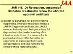 jar 145 100 revocation suspension limitation or refusal to renew the jar 145 approval certificate188