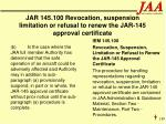 jar 145 100 revocation suspension limitation or refusal to renew the jar 145 approval certificate189