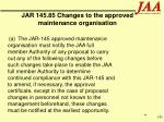 jar 145 85 changes to the approved maintenance organisation
