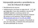 interposi o perante o presidente ou vice do tribunal de origem