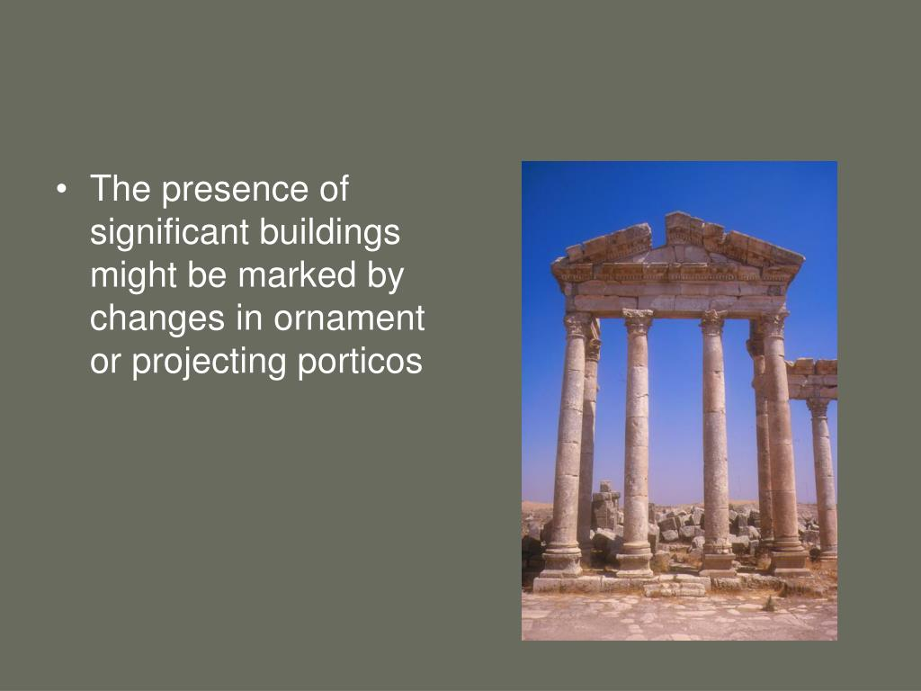 The presence of significant buildings might be marked by changes in ornament or projecting porticos