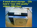 a word about storage cds hold 6 near vhs quality videos 300 kbps