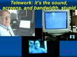 telework it s the sound screens and bandwidth stupid