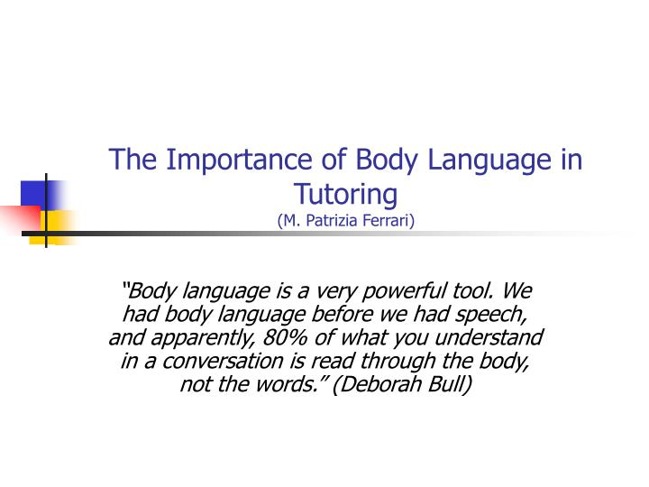 importance of body language Another way of communication but we often don't realized, is non-verbal communication otherwise known as body language what your body does, says a lot about what you are feeling and the person you are.