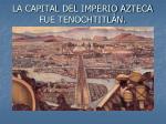 la capital del imperio azteca fue tenochtitl n