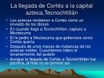 la llegada de cort s a la capital azteca tecnochtitl n