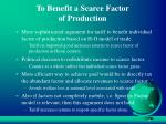 to benefit a scarce factor of production