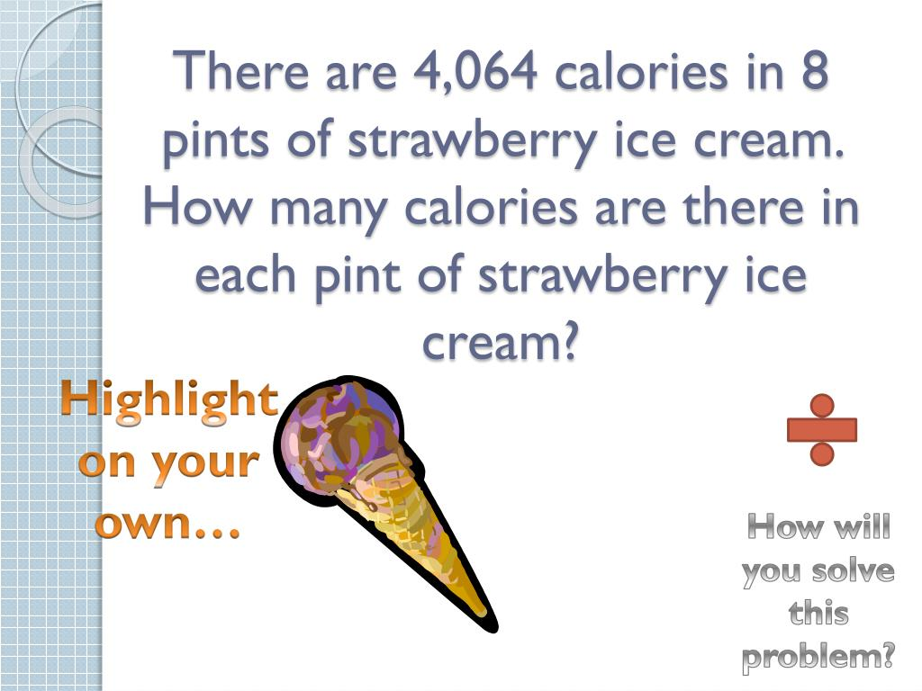 There are 4,064 calories in 8 pints of strawberry ice cream. How many calories are there in each pint of strawberry ice cream?