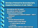 develop a protocol for assessing early linguistic behaviors of late talkers