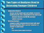 two types of analyses used in assessing younger children