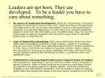 leaders are not born they are developed to be a leader you have to care about something