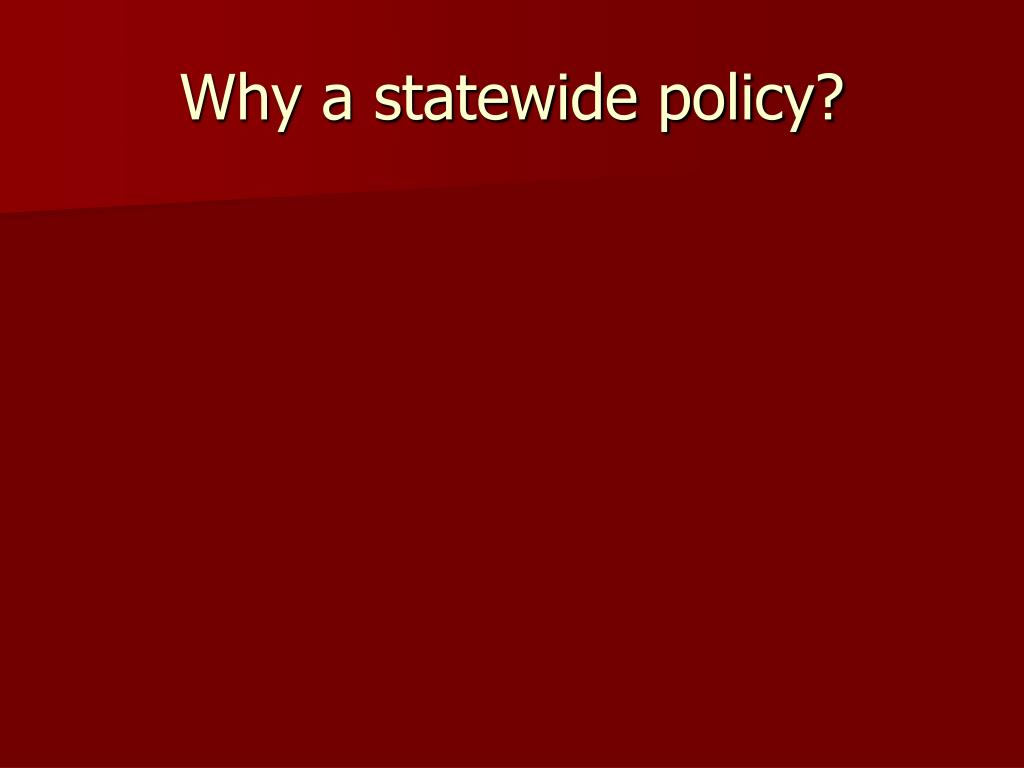 Why a statewide policy?
