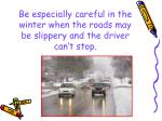 be especially careful in the winter when the roads may be slippery and the driver can t stop