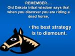 remember old dakota tribal wisdom says that when you discover you are riding a dead horse