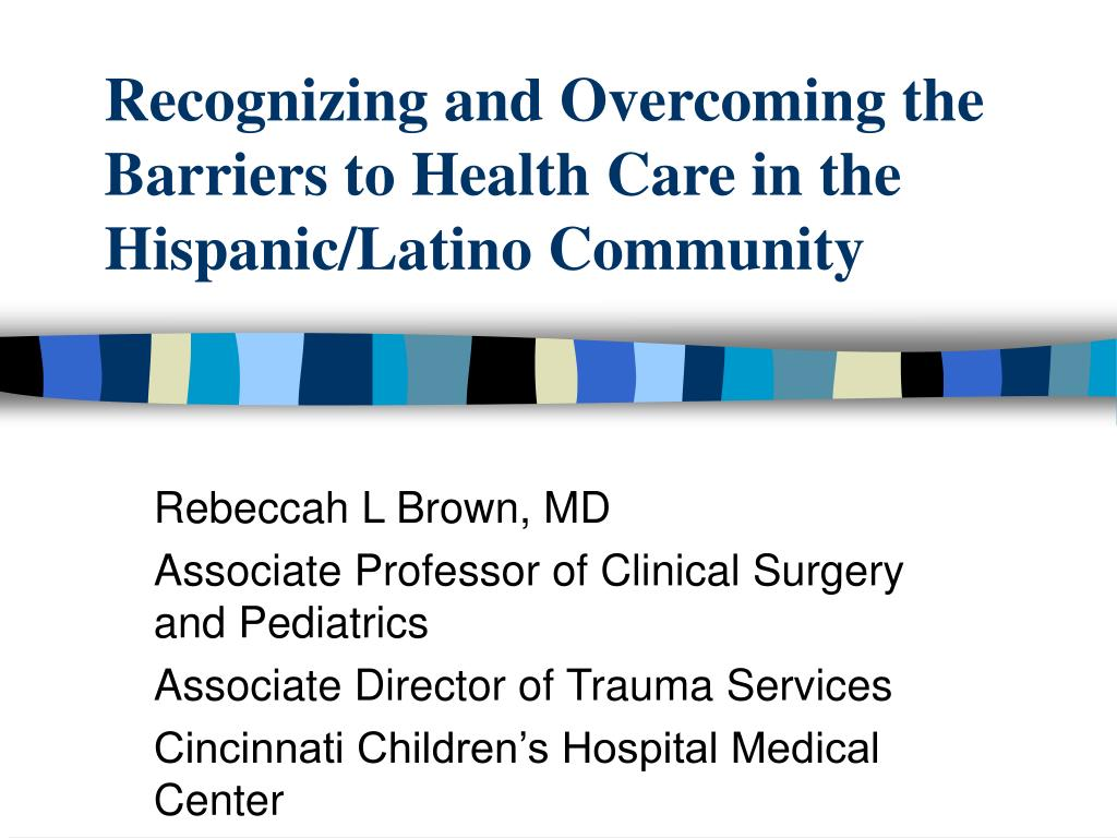recognizing and overcoming the barriers to health care in the hispanic latino community l.