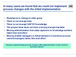 in many cases we found that we could not implement process changes with the initial implementation