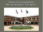 come visit us sometime we are located in fort worth
