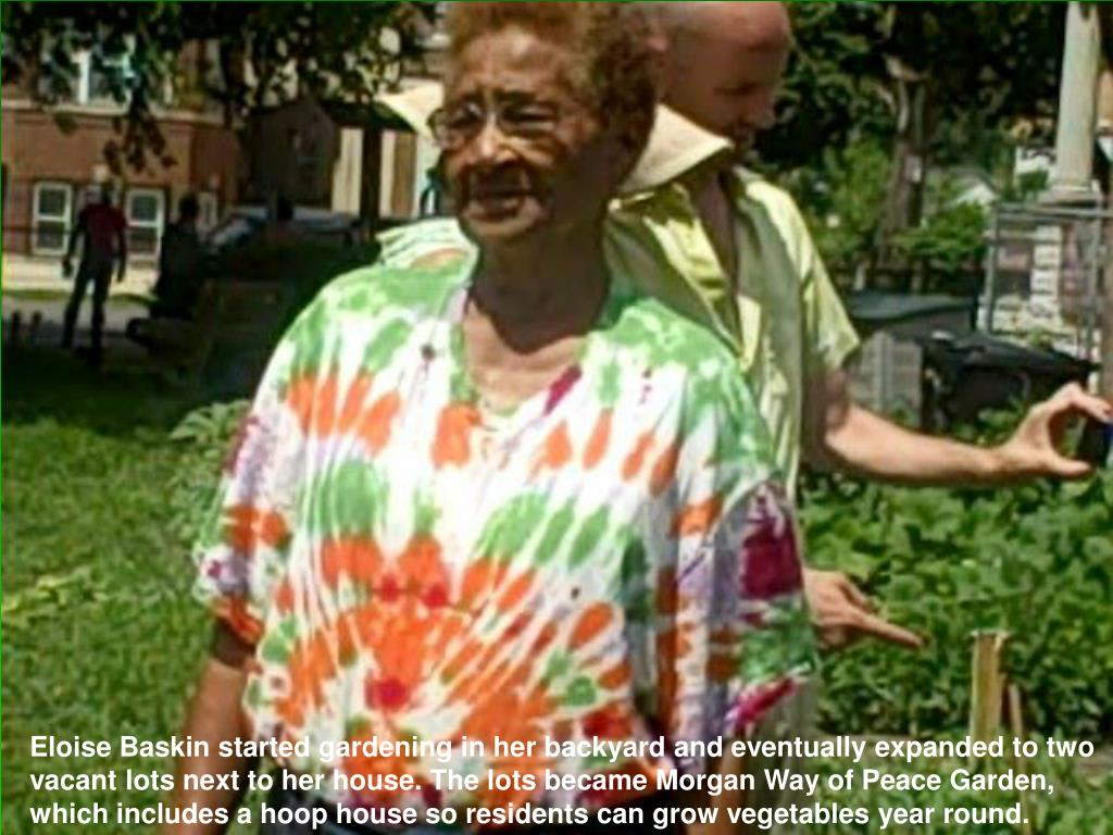 Eloise Baskin started gardening in her backyard and eventually expanded to two vacant lots next to her house. The lots became Morgan Way of Peace Garden, which includes a hoop house so residents can grow vegetables year round.