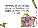 how many of us like hugs kisses and touches from people we know love and trust