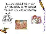 no one should touch our private body parts except to keep us clean or healthy