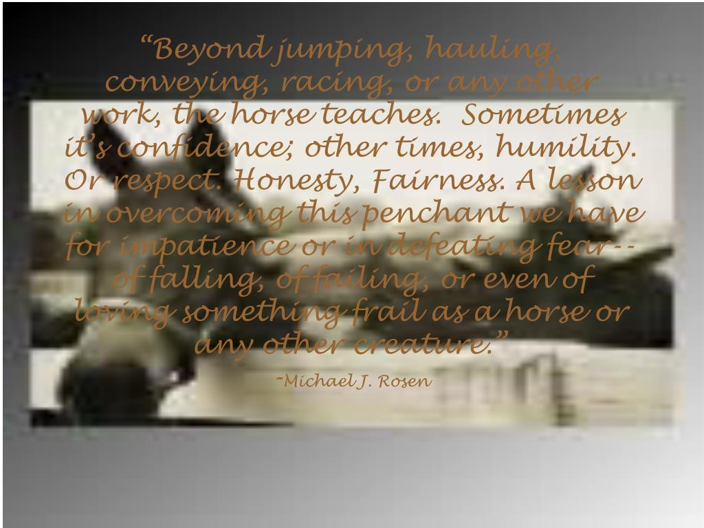 """Beyond jumping, hauling, conveying, racing, or any other work, the horse teaches.  Sometimes it's confidence; other times, humility. Or respect. Honesty, Fairness. A lesson in overcoming this penchant we have for impatience or in defeating fear--of falling, of failing, or even of loving something frail as a horse or any other creature."""