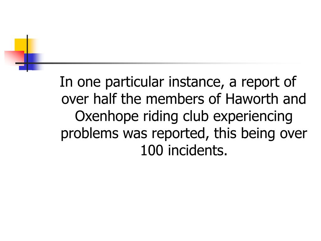 In one particular instance, a report of over half the members of Haworth and Oxenhope riding club experiencing problems was reported, this being over 100 incidents.