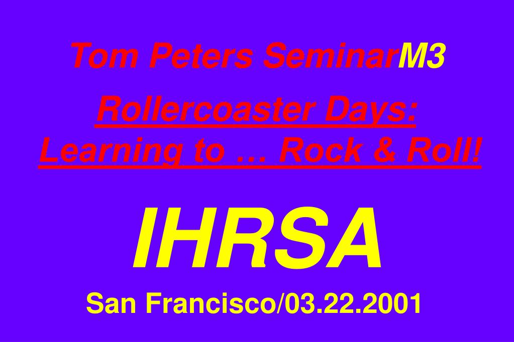 tom peters seminar m3 rollercoaster days learning to rock roll ihrsa san francisco 03 22 2001 l.