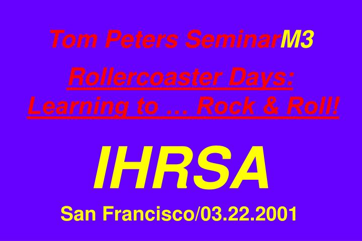 tom peters seminar m3 rollercoaster days learning to rock roll ihrsa san francisco 03 22 2001 n.