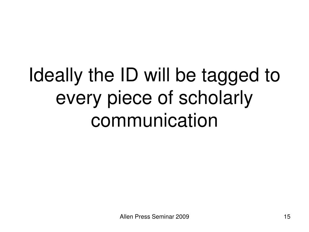 Ideally the ID will be tagged to every piece of scholarly communication