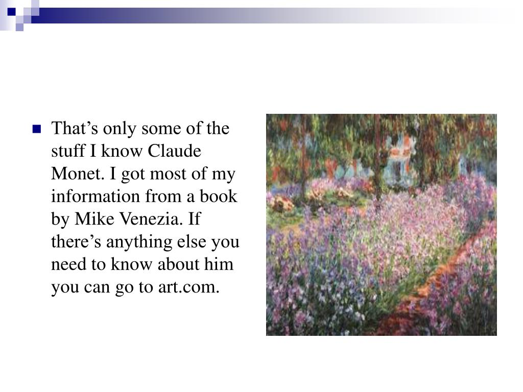 That's only some of the stuff I know Claude Monet. I got most of my information from a book by Mike Venezia. If there's anything else you need to know about him you can go to art.com.