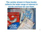 the variety shown in these books reflects the wide range of interest in words and how we use them