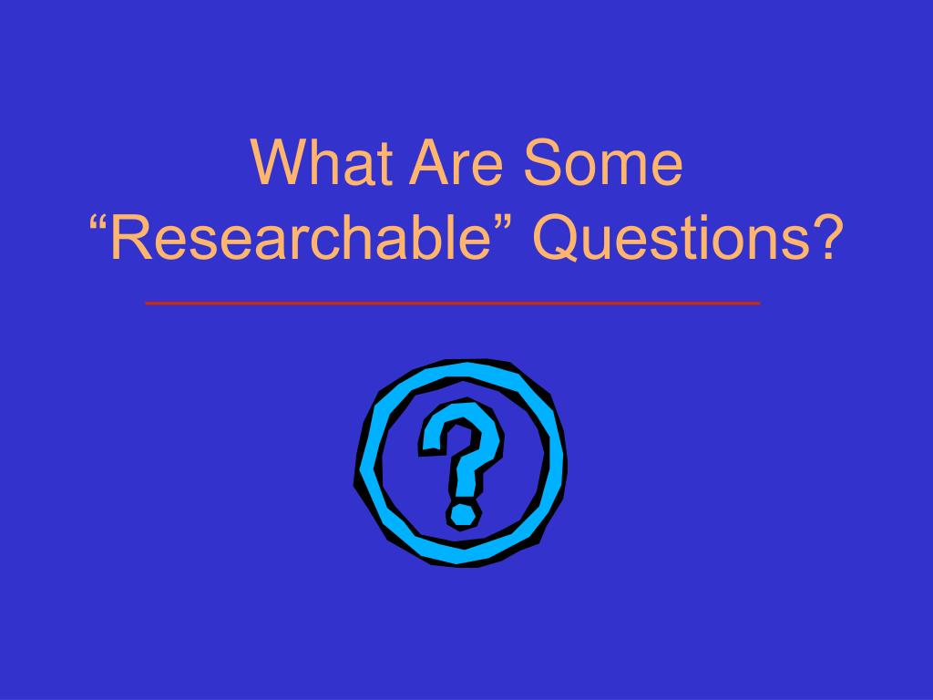 "What Are Some ""Researchable"" Questions?"