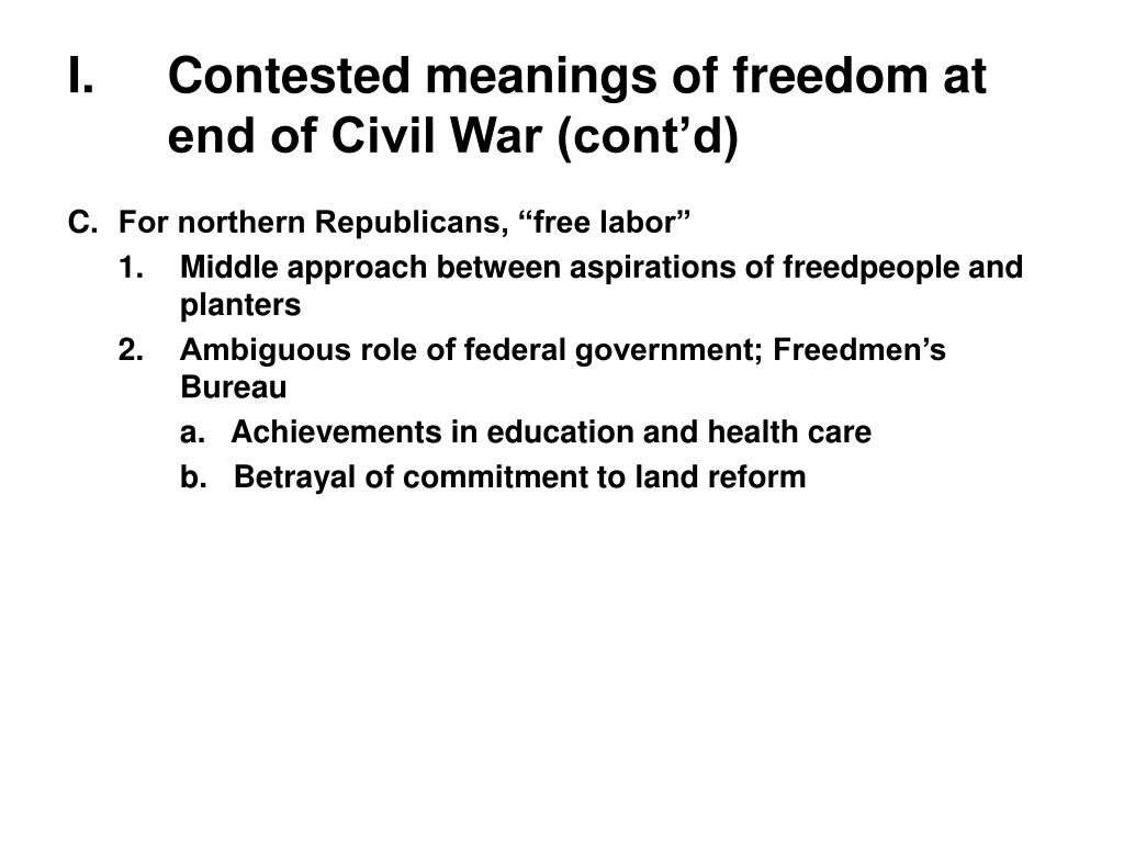 I.Contested meanings of freedom at end of Civil War (cont'd)