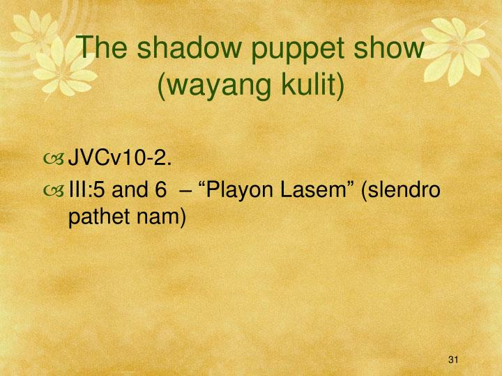 The shadow puppet show	 (wayang kulit)