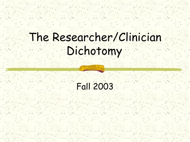 The researcher clinician dichotomy