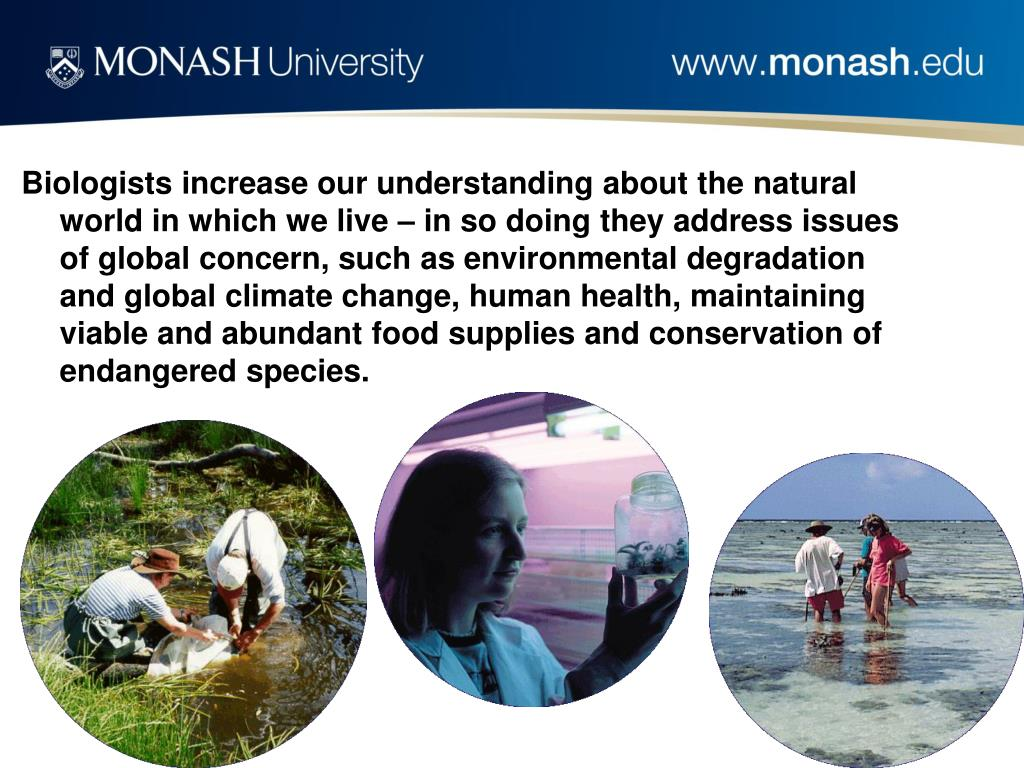 Biologists increase our understanding about the natural world in which we live – in so doing they address issues of global concern, such as environmental degradation and global climate change, human health, maintaining viable and abundant food supplies and conservation of endangered species.
