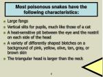 most poisonous snakes have the following characteristics