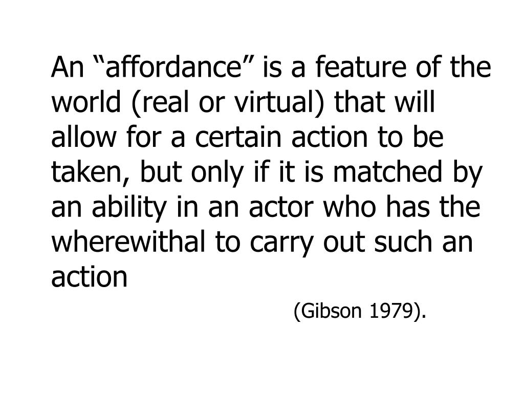 "An ""affordance"" is a feature of the world (real or virtual) that will allow for a certain action to be taken, but only if it is matched by an ability in an actor who has the wherewithal to carry out such an action"