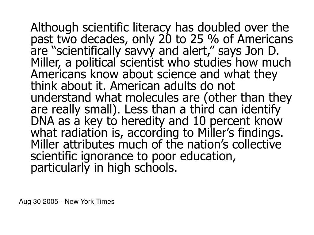 "Although scientific literacy has doubled over the past two decades, only 20 to 25 % of Americans are ""scientifically savvy and alert,"" says Jon D. Miller, a political scientist who studies how much Americans know about science and what they think about it. American adults do not understand what molecules are (other than they are really small). Less than a third can identify DNA as a key to heredity and 10 percent know what radiation is, according to Miller's findings. Miller attributes much of the nation's collective scientific ignorance to poor education, particularly in high schools."