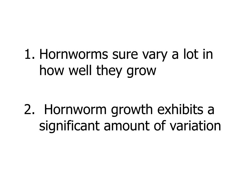 1.	Hornworms sure vary a lot in 	how well they grow