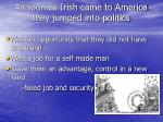 as soon as irish came to america they jumped into politics