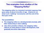 two examples from studies of the stepping reflex