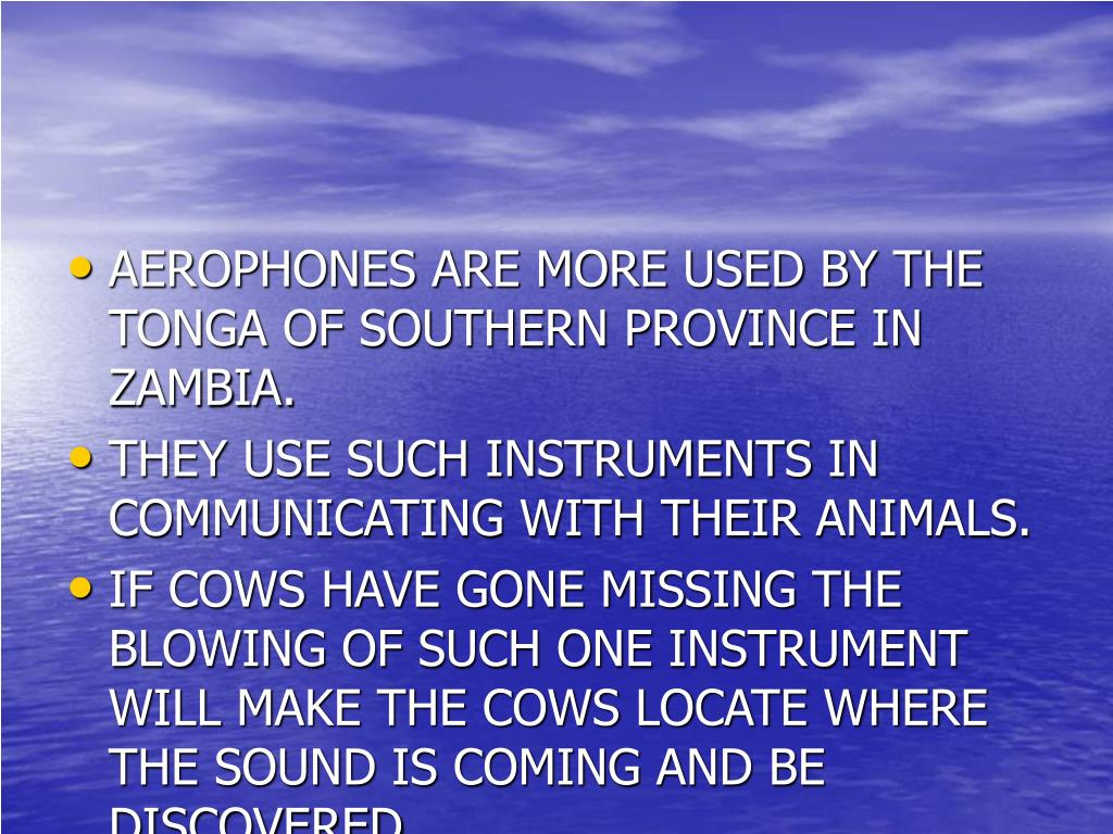 AEROPHONES ARE MORE USED BY THE TONGA OF SOUTHERN PROVINCE IN ZAMBIA.