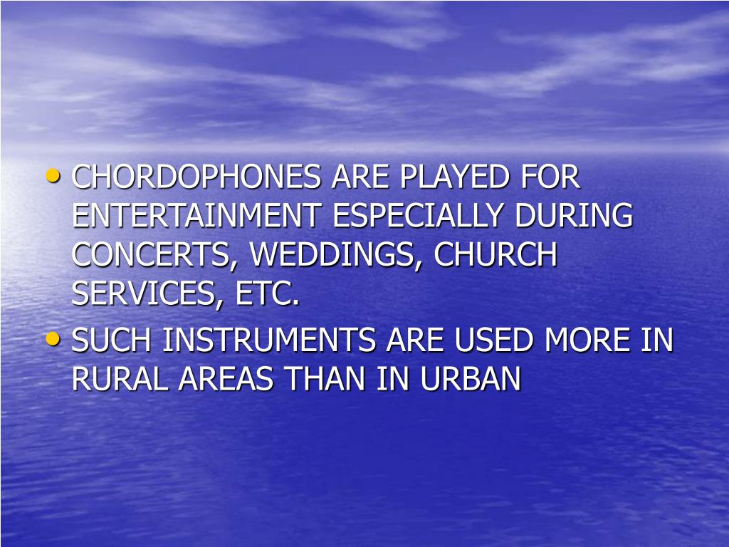 CHORDOPHONES ARE PLAYED FOR ENTERTAINMENT ESPECIALLY DURING CONCERTS, WEDDINGS, CHURCH SERVICES, ETC.