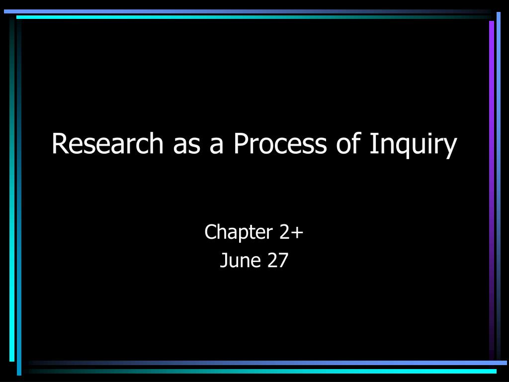 research as a process of inquiry l.