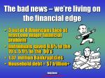 the bad news we re living on the financial edge