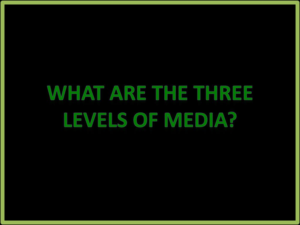 What are the three levels of media?