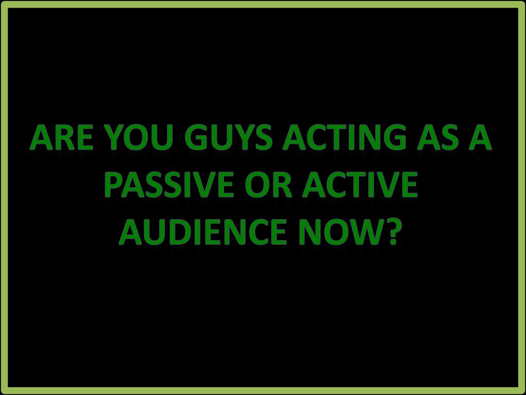 Are you guys acting as a passive or active audience now?
